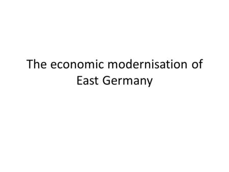 The economic modernisation of East Germany. Evidence of a successful economy: Agriculture: - By 1961 90% of agricultural production came from collective.