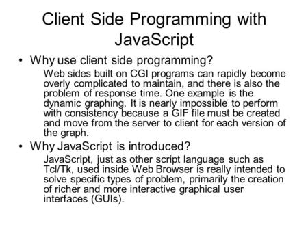 Client Side Programming with JavaScript Why use client side programming? Web sides built on CGI programs can rapidly become overly complicated to maintain,