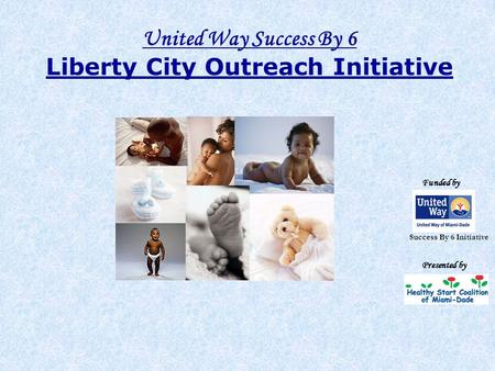 United Way Success By 6 Liberty City Outreach Initiative Funded by Presented by Success By 6 Initiative.