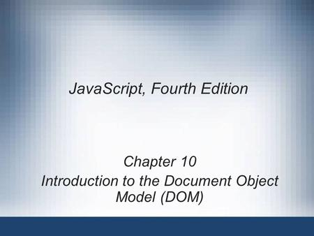 JavaScript, Fourth Edition Chapter 10 Introduction to the Document Object Model (DOM)