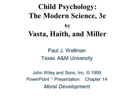 Child Psychology: The Modern Science, 3e by Vasta, Haith, and Miller Paul J. Wellman Texas A&M University John Wiley and Sons, Inc. © 1999 PowerPoint 