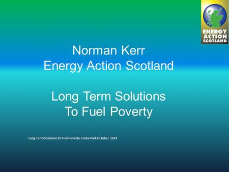 Norman Kerr Energy Action Scotland Long Term Solutions To Fuel Poverty Long Term Solutions to Fuel Poverty Croke Park October 2014.