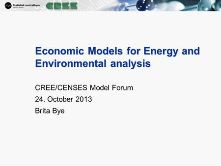 1 Economic Models for Energy and Environmental analysis CREE/CENSES Model Forum 24. October 2013 Brita Bye.