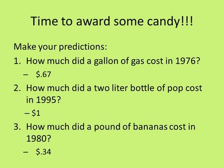 Time to award some candy!!! Make your predictions: 1.How much did a gallon of gas cost in 1976? – $.67 2.How much did a two liter bottle of pop cost in.