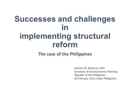 Successes and challenges in implementing structural reform The case of the Philippines Arsenio M. Balisacan, PhD Secretary of Socioeconomic Planning Republic.
