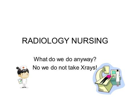 RADIOLOGY NURSING What do we do anyway? No we do not take Xrays!