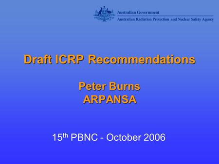 Draft ICRP Recommendations Peter Burns ARPANSA 15 th PBNC - October 2006.