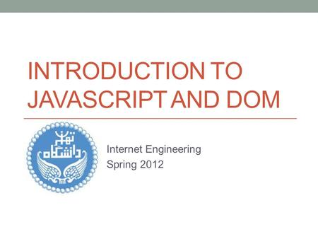 INTRODUCTION TO JAVASCRIPT AND DOM Internet Engineering Spring 2012.