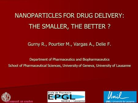 NANOPARTICLES FOR DRUG DELIVERY: THE SMALLER, THE BETTER ? Gurny R., Pourtier M., Vargas A., Delie F. Department of Pharmaceutics and Biopharmaceutics.