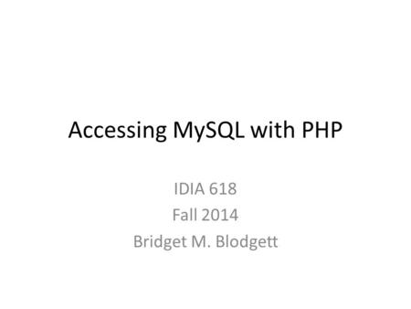 Accessing MySQL with PHP IDIA 618 Fall 2014 Bridget M. Blodgett.