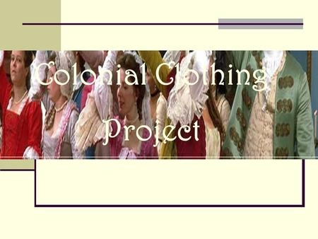 Colonial Clothing Project. The Research We used the Internet to research what men, women, and children wore in colonial times. We also watched a short.