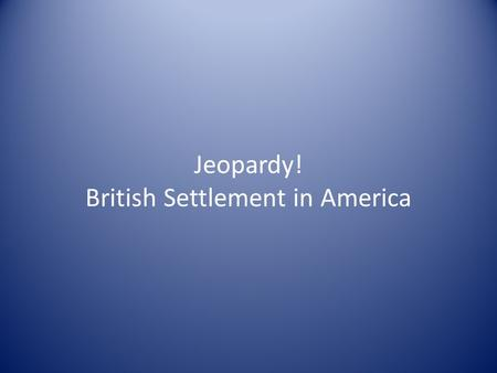Jeopardy! British Settlement in America. Era of Exploration The New England Colonies The Middle Colonies The Southern Colonies Colonial Society/Life 100.