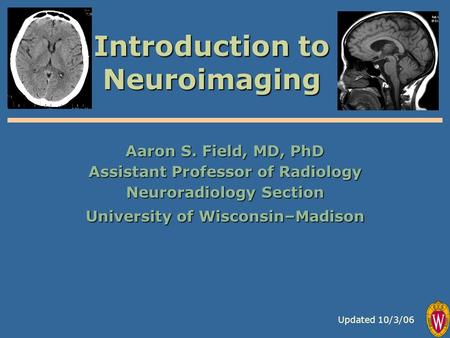Introduction to Neuroimaging Aaron S. Field, MD, PhD Assistant Professor of Radiology Neuroradiology Section University of Wisconsin–Madison Updated 10/3/06.