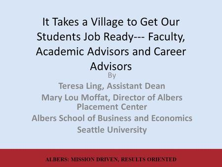 It Takes a Village to Get Our Students Job Ready--- Faculty, Academic Advisors and Career Advisors By Teresa Ling, Assistant Dean Mary Lou Moffat, Director.