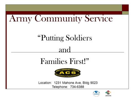 "Army Community Service ""Putting Soldiers and Families First!"" Location: 1231 Mahone Ave, Bldg 9023 Telephone: 734-6388."