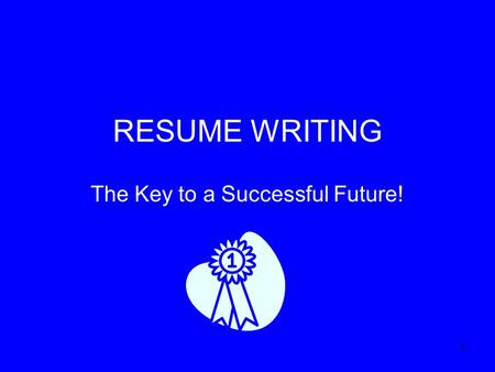 1 RESUME WRITING The Key to a Successful Future!.