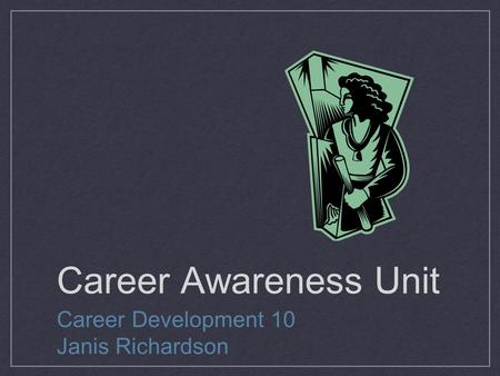 Career Awareness Unit Career Development 10 Janis Richardson.