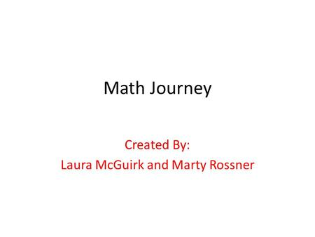 Math Journey Created By: Laura McGuirk and Marty Rossner.