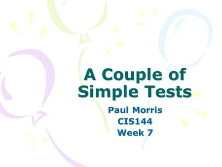 A Couple of Simple Tests Paul Morris CIS144 Week 7.
