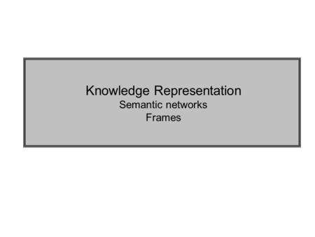 Knowledge Representation Semantic networks Frames