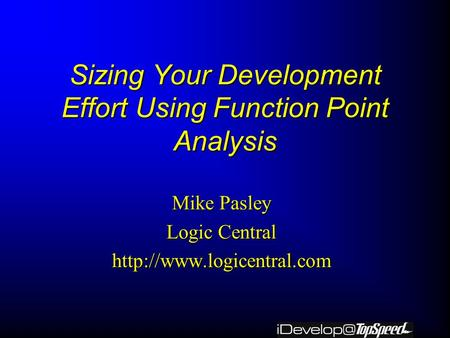 Sizing Your Development Effort Using Function Point Analysis Mike Pasley Logic Central
