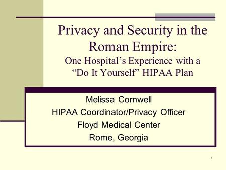 "1 Privacy and Security in the Roman Empire: One Hospital's Experience with a ""Do It Yourself"" HIPAA Plan Melissa Cornwell HIPAA Coordinator/Privacy Officer."