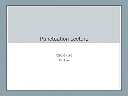 Punctuation Lecture TECM 4190 Dr. Lam. Some definitions Clauses- must contain subject and predicate Subject= noun or something noun-y Predicate= something.