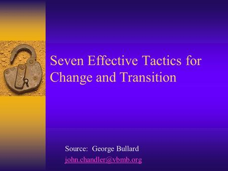 Seven Effective Tactics for Change and Transition Source: George Bullard