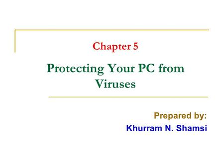 Chapter 5 Protecting Your PC from Viruses Prepared by: Khurram N. Shamsi.