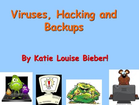 Viruses, Hacking and Backups By Katie Louise Bieber!