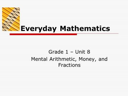 Everyday Mathematics Grade 1 – Unit 8 Mental Arithmetic, Money, and Fractions.