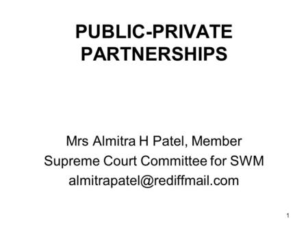 1 PUBLIC-PRIVATE PARTNERSHIPS Mrs Almitra H Patel, Member Supreme Court Committee for SWM