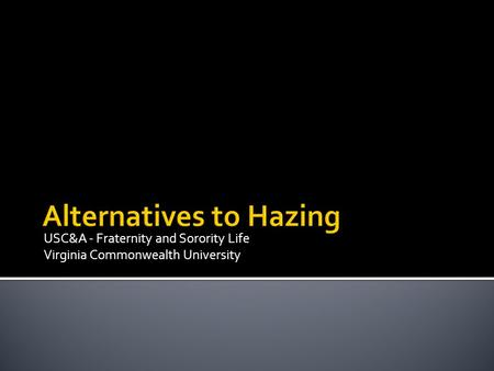 USC&A - Fraternity and Sorority Life Virginia Commonwealth University Alternatives to Hazing.