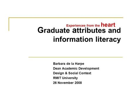 G raduate a ttributes and information literacy Barbara de la Harpe Dean Academic Development Design & Social Context RMIT University 26 November 2008 Experiences.