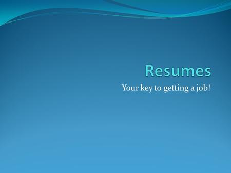 Your key to getting a job!. Why resumes? A resume is a document that presents your skills and experience for employment The average time an employer looks.