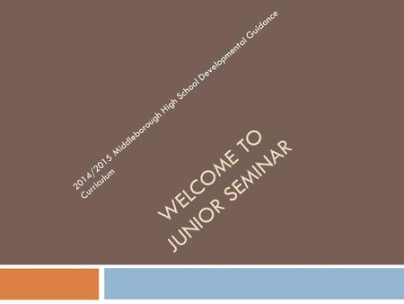 WELCOME TO JUNIOR SEMINAR 2014/2015 Middleborough High School Developmental Guidance Curriculum.