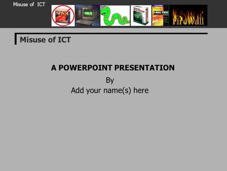 Misuse of ICT A POWERPOINT PRESENTATION By Add your name(s) here Misuse of ICT.