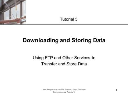 XP New Perspectives on The Internet, Sixth Edition— Comprehensive Tutorial 5 1 Downloading and Storing Data Using FTP and Other Services to Transfer and.