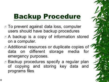 Backup Procedure  To prevent against data loss, computer users should have backup procedures  A backup is a copy of information stored on a computer.