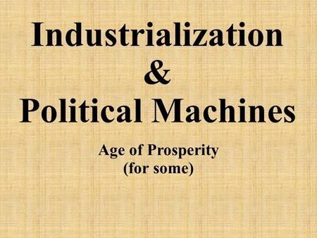 Industrialization & Political Machines Age of Prosperity (for some)