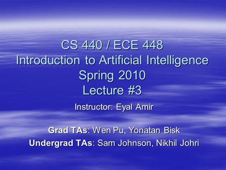 CS 440 / ECE 448 Introduction to Artificial Intelligence Spring 2010 Lecture #3 Instructor: Eyal Amir Grad TAs: Wen Pu, Yonatan Bisk Undergrad TAs: Sam.
