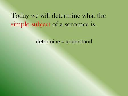 Today we will determine what the simple subject of a sentence is. determine = understand.