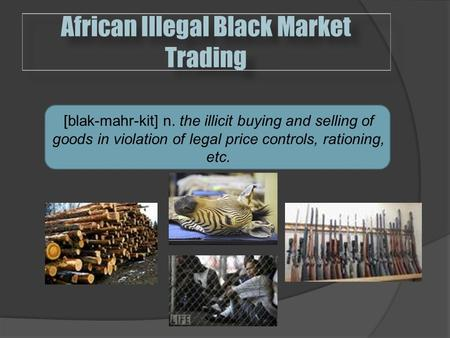 African Illegal Black Market Trading  [blak-mahr-kit] n. the illicit buying and selling of goods in violation of legal price controls, rationing, etc.