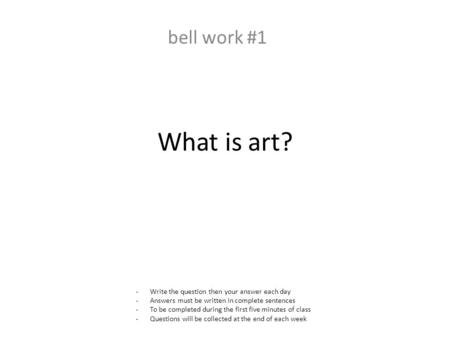 What is art? bell work #1 -Write the question then your answer each day -Answers must be written in complete sentences -To be completed during the first.