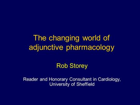 Rob Storey Reader and Honorary Consultant in Cardiology, University of Sheffield The changing world of adjunctive pharmacology.