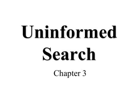 Uninformed Search Chapter 3. Building Goal-Based Agents We have a goal to reach –Driving from point A to point B –Put 8 queens on a chess board such that.