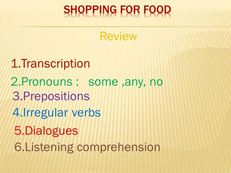 1.Transcription 2.Pronouns : some,any, no 3.Prepositions 4.Irregular verbs 5.Dialogues 6.Listening comprehension Review.