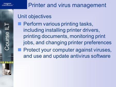 Course ILT Printer and virus management Unit objectives Perform various printing tasks, including installing printer drivers, printing documents, monitoring.