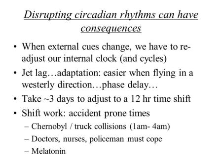 Disrupting circadian rhythms can have consequences When external cues change, we have to re- adjust our internal clock (and cycles) Jet lag…adaptation: