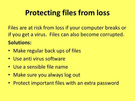 Files are at risk from loss if your computer breaks or if you get a virus. Files can also become corrupted. Solutions: Make regular back ups of files Use.